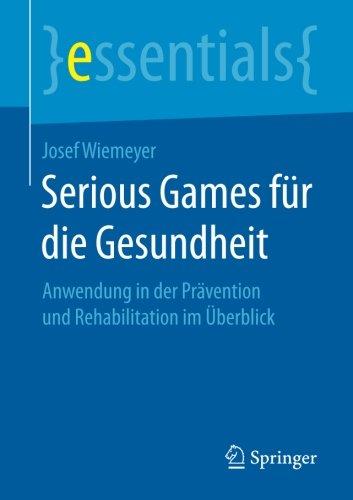Serious Games für die Gesundheit: Anwendung in der Prävention und Rehabilitation im Überblick (essentials) (German Editi