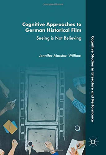 Cognitive Approaches to German Historical Film: Seeing is Not Believing (Cognitive Studies in Literature and Performance