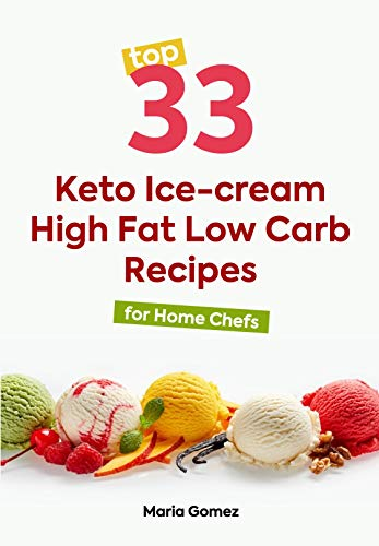 Top 33 Keto Ice-cream High Fat Low Carb Recipes: For Home Chefs by Maria Gomez