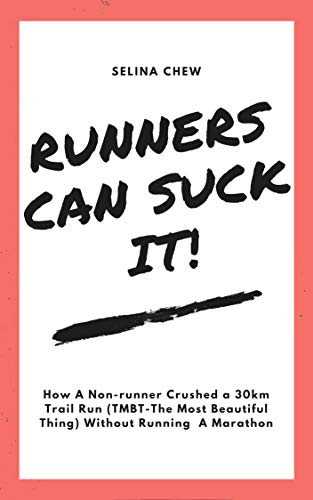 Runners Can Suck It!: How A Non-Runner Crushed a 30km Trail Run (TMBT- THe Most Beautiful Thing) Without Running A Marathon por Selina Chew