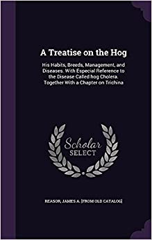 Book A Treatise on the Hog: His Habits, Breeds, Management, and Diseases. With Especial Reference to the Disease Called hog Cholera. Together With a Chapter on Trichina