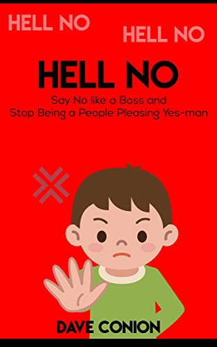 Conversation Skills: Hell No! How To Say No like a Boss and Stop being a People Pleasing Yes-man (Badass communication and productivity)