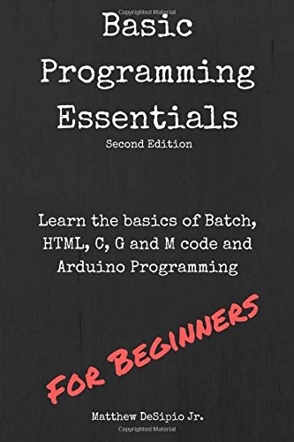 Basic Programming Essentials: Learn the Basics of Batch, HTML, C, G and M code and Arduino Programming