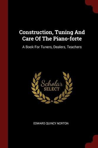 Construction, Tuning And Care Of The Piano-forte: A Book For Tuners, Dealers, Teachers