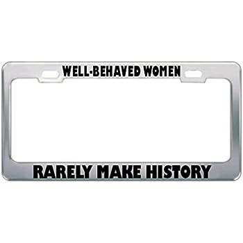 WELL-BEHAVED WOMEN RARELY MAKE HISTORY GIRL POWER License Plate Frame Tag Holder