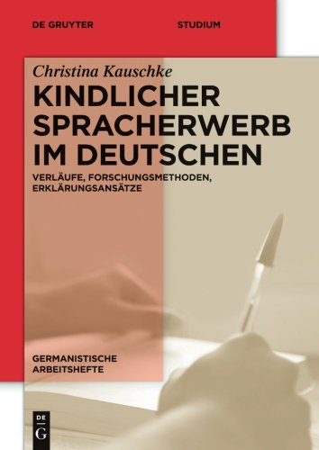 Kindlicher Spracherwerb im Deutschen: Verläufe, Forschungsmethoden, Erklärungsansätze (Germanistische Arbeitshefte, Band 45)