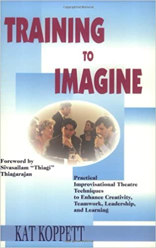 Practical Improvisational Theatre Techniques to Enhance Creativity Leadership and Learni Training to Imagine Teamwork