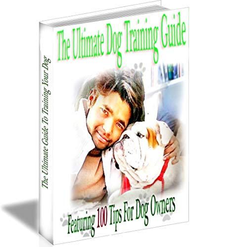 Dog Tips Training (100 Dog Training Tips (Dog training, Puppy training,Pet training book): The Ultimate Dog Training Guide Featuring 100 Tips and Tricks  For Dog Owners)