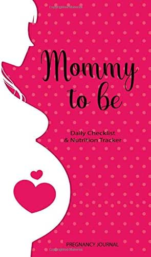 Mommy To Be Daily Checklist & Nutrition Tracker Pregnancy Journal: A Daily Planner and Journal for Pregnant Women - Health Record Keeper - Symptoms & Activities Recorder