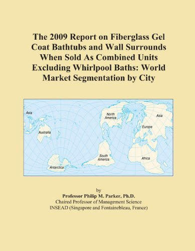 (The 2009 Report on Fiberglass Gel Coat Bathtubs and Wall Surrounds When Sold As Combined Units Excluding Whirlpool Baths: World Market Segmentation by City)