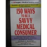 One Hundred Fifty Ways to Be a Savvy Medical Consumer, Charles B. Inlander, 0962733458
