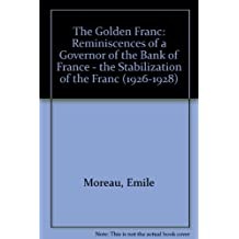 The Golden Franc: Memoirs Of A Governor Of The Bank Of France: The Stabilization Of The Franc (1926-1928)
