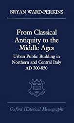 From Classical Antiquity to the Middle Ages: Public Building in Northern and Central Italy, Ad 300-850: Urban Public Building in Northern and Central Italy, AD 300-850 (Oxford Historical Monographs)