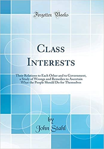 Book Class Interests: Their Relations to Each Other and to Government, a Study of Wrongs and Remedies to Ascertain What the People Should Do for Themselves (Classic Reprint)