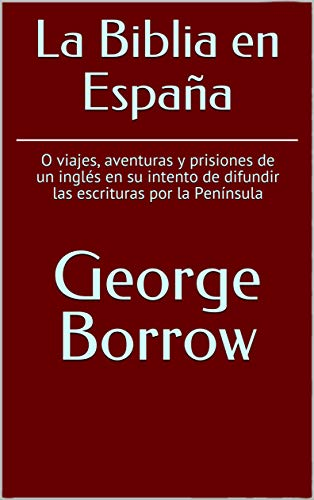La Biblia en España: O viajes, aventuras y prisiones de un inglés en su