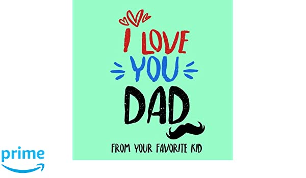 Amazon com: I Love You Dad From Your Favorite Kid: Fathers