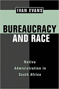 Bureaucracy and Race: Native Administration in South Africa (Perspectives on Southern Africa)