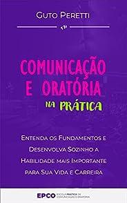 Comunicação e Oratória na Prática: Entenda os Fundamentos e Desenvolva Sozinho a Habilidade mais Importante pa