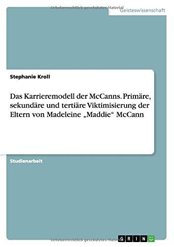 Das Karrieremodell der McCanns. Primäre, sekundäre und tertiäre Viktimisierung der Eltern von Madeleine Maddie McCann Taschenbuch – 18. Juni 2015 Stephanie Kroll GRIN Verlag 3656978387 Soziologie