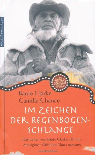 Im Zeichen der Regenbogen-Schlange: Das Leben von Banjo Clarke, den die Aborigines