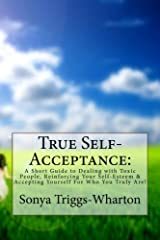 True Self-Acceptance:: A Short Guide to Dealing with Toxic People, Reinforcing Your Self-Esteem & Accepting Yourself For Who You Truly Are! (True Series) Paperback