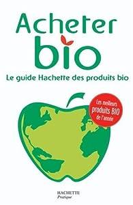Acheter Bio : Le guide Hachette des produtis bio par  Hachette Pratique