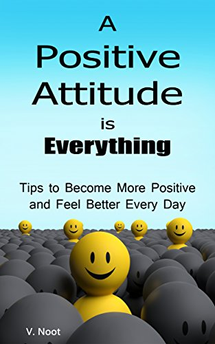 Positive Attitude: A Positive Attitude is Everything: Tips to Becoming More Positive and Feeling Better Every Day