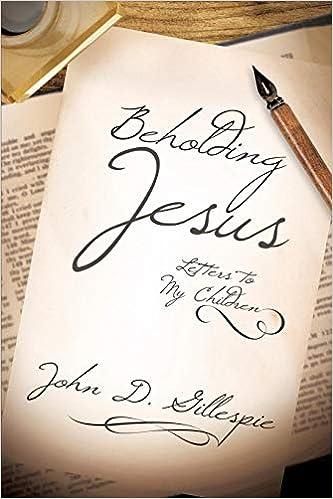 Beholding Jesus: Letters to My Children: John D  Gillespie