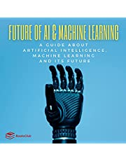 Future of AI & Machine Learning: A Guide About Artificial Intelligence, Machine Learning and Its Future