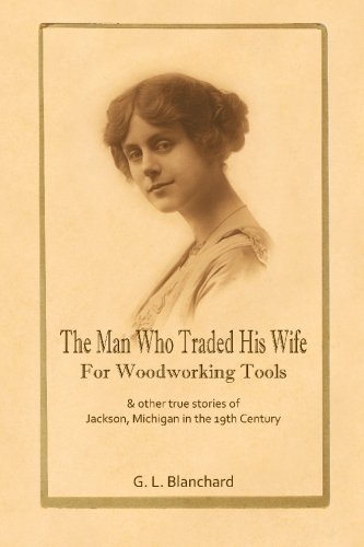 Download The Man Who Traded His Wife For Woodworking Tools: And Other True Stories Of 19th Century Jackson, Michigan ebook