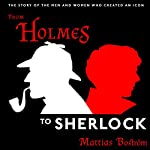 From Holmes to Sherlock: The Story of the Men and Women Who Created an Icon | Michael Gallagher,Mattias Boström