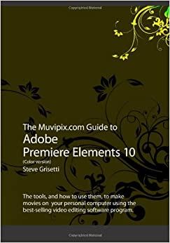The Muvipix.com Guide To Adobe Premiere Elements 10 (Color Version) Steve Grisetti