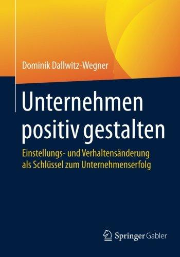 Unternehmen positiv gestalten: Einstellungs- und Verhaltensänderung als Schlüssel zum Unternehmenserfolg