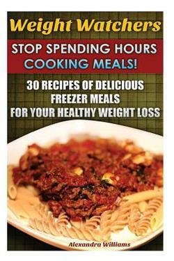 Williams Freezer - Alexandra Williams: Weight Watchers : Stop Spending Hours Cooking Meals! 30 Recipes of Delicious Freezer Meals for Your Healthy Weight Loss: (Weight Watcher (Paperback); 2016 Edition