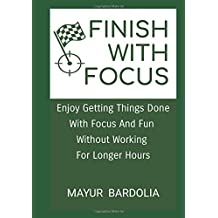 Finish With Focus: Enjoy Getting Things Done With Focus And Fun  Without Working  For Longer Hours