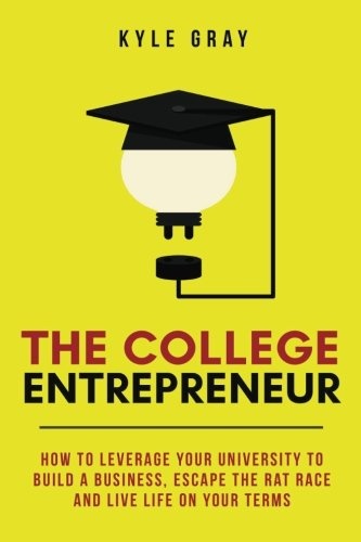 The College Entrepreneur: How to leverage your university to build ...