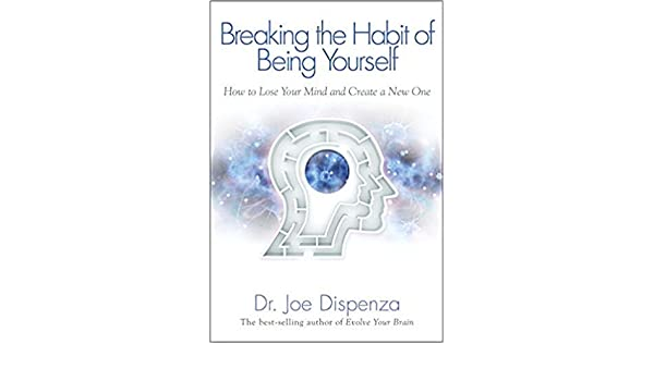 By Dr  Joe Dispenza ] Breaking The Habit of Being Yourself: How to