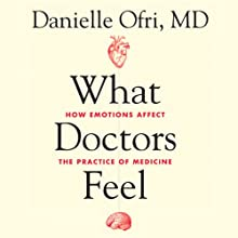 What Doctors Feel: How Emotions Affect the Practice of Medicine Audiobook by Danielle Ofri Narrated by Andi Arndt