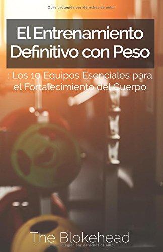 El Entrenamiento Definitivo con Peso: Los 10 equipos esenciales para el fortalecimiento del cuerpo. (Spanish Edition): The Blokehead, Manuel Alejandro Muñoz ...