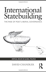 International Statebuilding: The Rise of Post-Liberal Governance (Critical Issues in Global Politics)