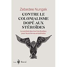 Contre le colonialisme dopé aux stéroïdes: Le combat des Inuit du Québec pour leurs terres ancestrales (French Edition)