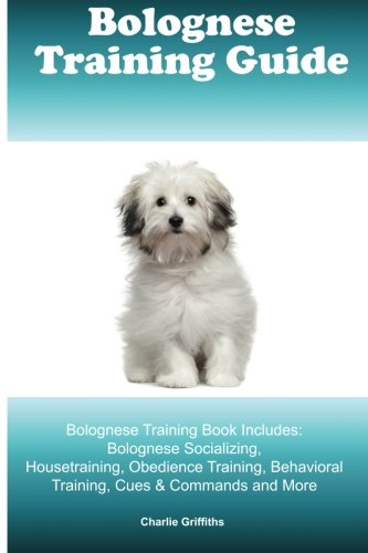 Bolognese Training Guide. Bolognese Training Book Includes: Bolognese Socializing, Housetraining, Obedience Training, Behavioral Training, Cues & Commands and - Bolognese Dogs