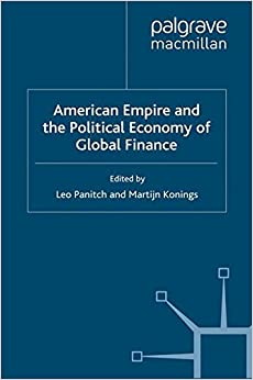 American Empire and the Political Economy of Global Finance (International Political Economy Series)
