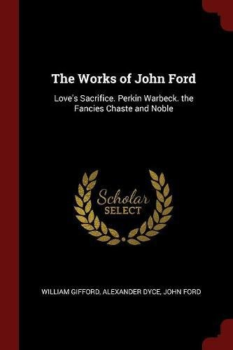 The Works of John Ford: Love's Sacrifice. Perkin Warbeck. the Fancies Chaste and Noble ebook