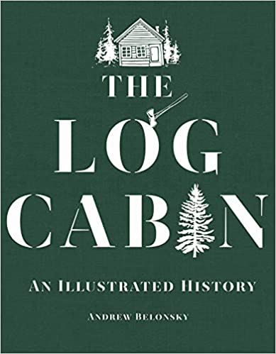the log cabin an illustrated history andrew belonsky