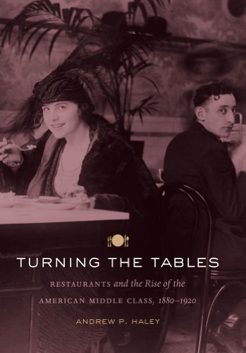 Turning the Tables: Restaurants and the Rise of the American Middle Class, 1880-1920 1st edition by Haley, Andrew P. (2013) Paperback
