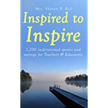 (Amazing Quotes) Inspired to Inspire: 1,200 Inspirational quotes and sayings for Teachers, Professors & Educators