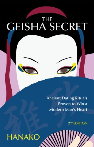 The Geisha Secret: Ancient Dating Rituals Proven to Win a Modern Man's Heart