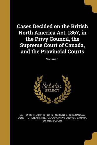 Read Online Cases Decided on the British North America ACT, 1867, in the Privy Council, the Supreme Court of Canada, and the Provincial Courts; Volume 1 pdf