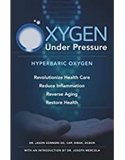 Oxygen Under Pressure: Using Hyperbaric Oxygen to Restore Health, Reduce Inflammation, Reverse Aging and Revolutionize Health Care